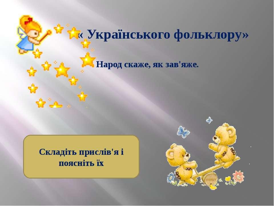 « Українського фольклору» Народ скаже, як зав'яже. Складіть прислів'я і поясн...