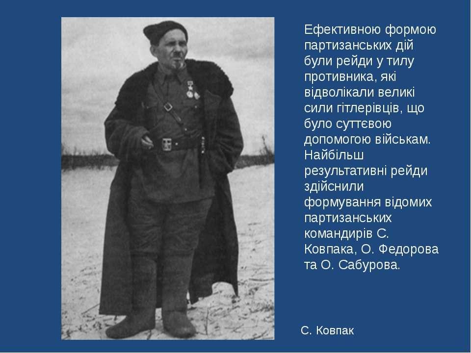 С. Ковпак Ефективною формою партизанських дій були рейди у тилу противника, я...