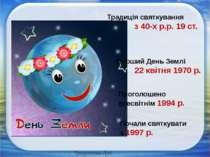 Традиція святкування з 40-х р.р. 19 ст. Перший День Землі 22 квітня 1970 р. П...