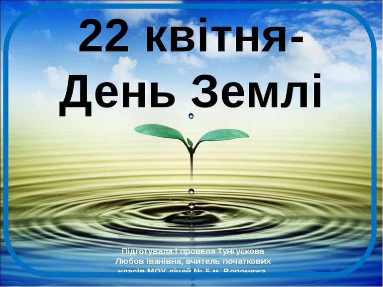 22 квітня- День Землі Підготувала і провела Тунгускова Любов Іванівна, вчител...