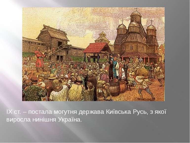 ІХ ст. – постала могутня держава Київська Русь, з якої виросла нинішня Україна.