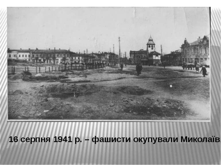 16 серпня 1941 р. – фашисти окупували Миколаїв.