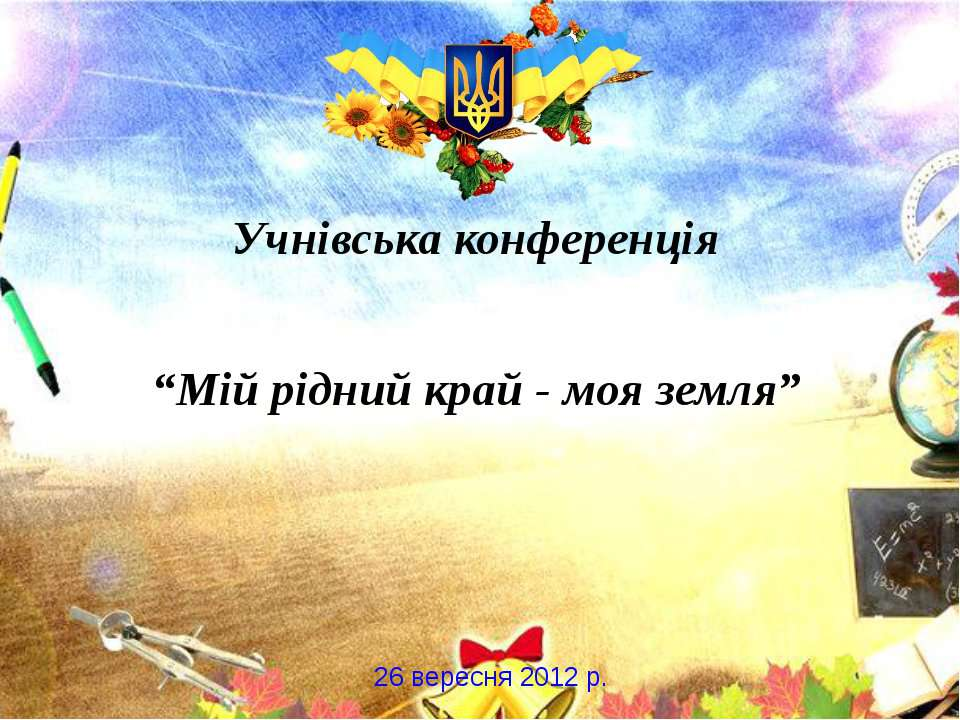 """26 вересня 2012 р. Учнівська конференція """"Мій рідний край - моя земля"""""""