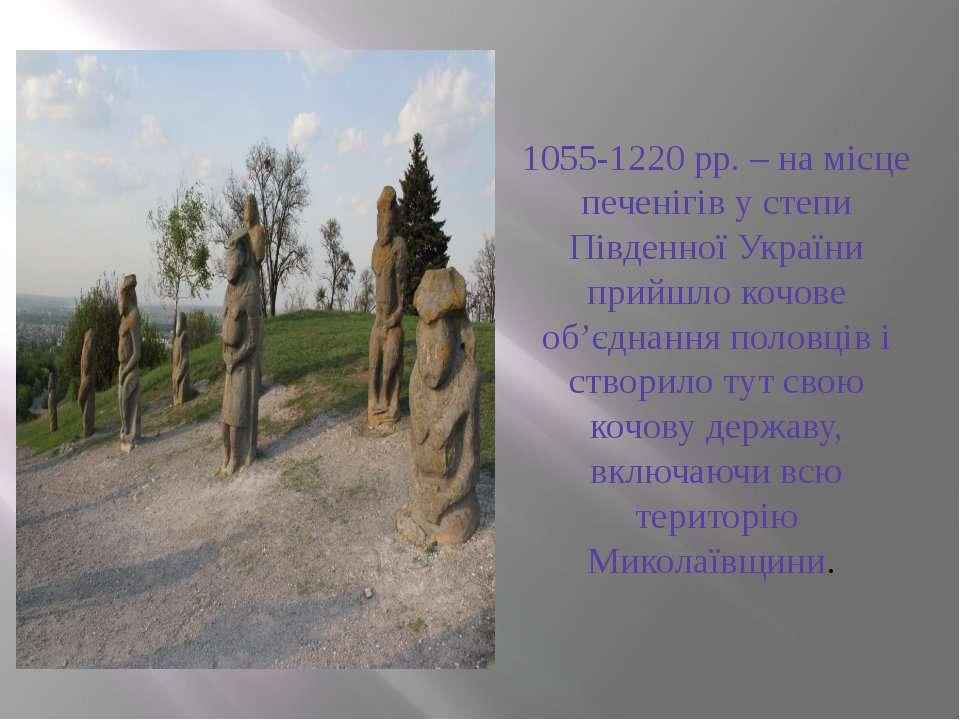 1055-1220 рр. – на місце печенігів у степи Південної України прийшло кочове о...
