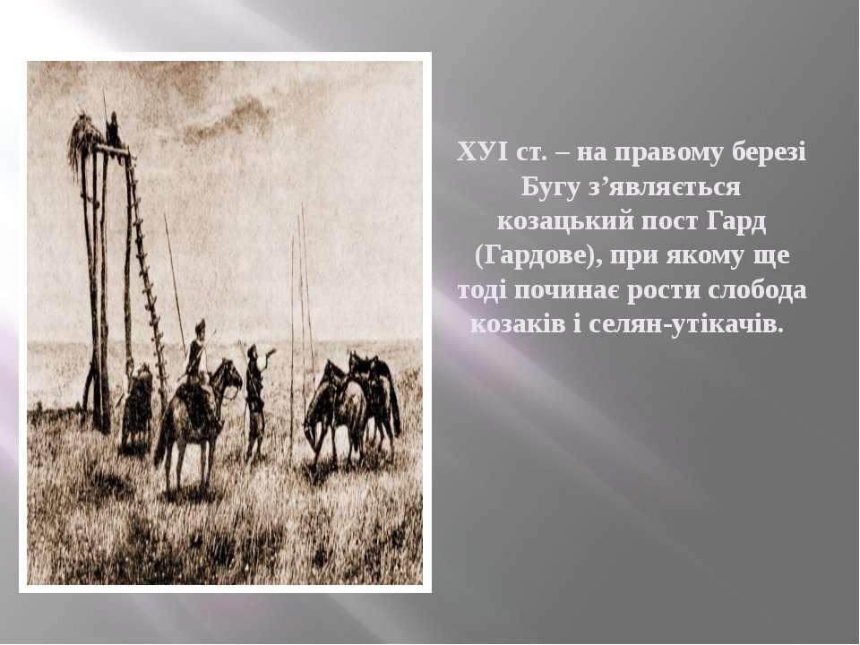 ХУІ ст. – на правому березі Бугу з'являється козацький пост Гард (Гардове), п...