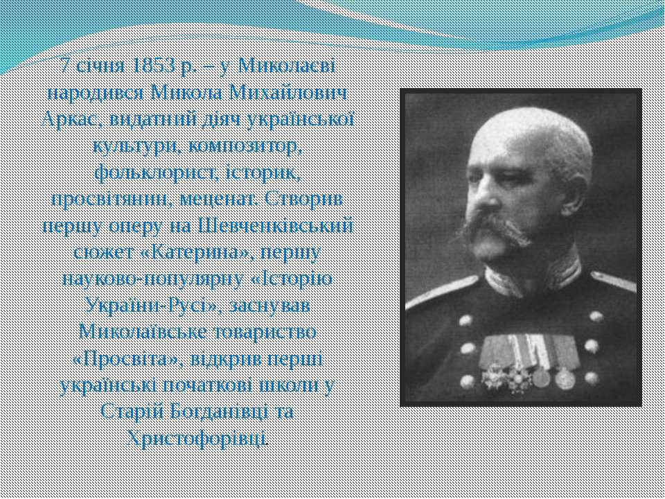 7 січня 1853 р. – у Миколаєві народився Микола Михайлович Аркас, видатний дія...