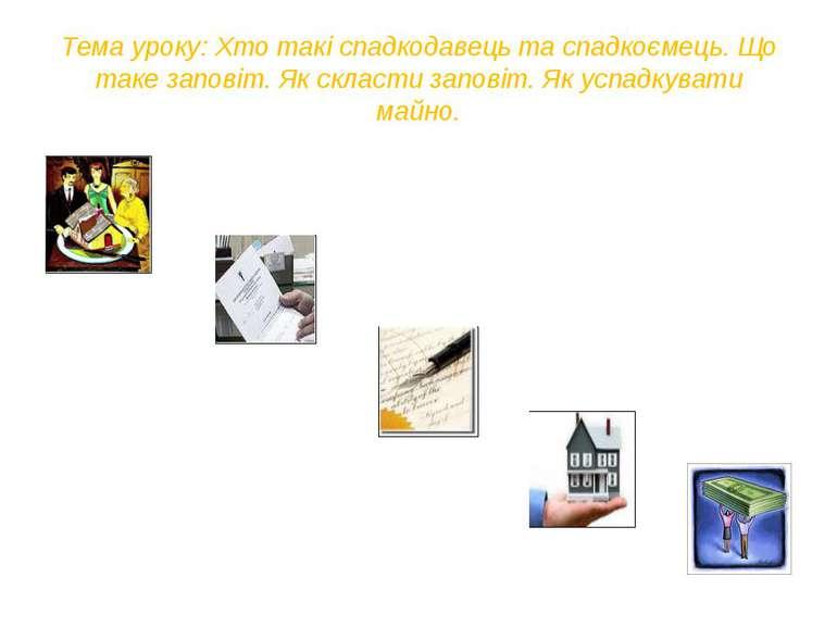 Тема уроку: Хто такі спадкодавець та спадкоємець. Що таке заповіт. Як скласти...