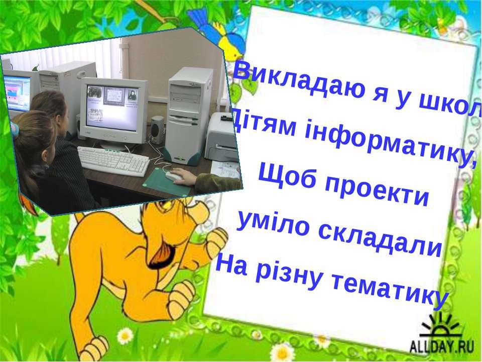 Викладаю я у школі Дітям інформатику, Щоб проекти уміло складали На різну тем...