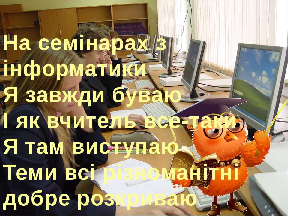 На семінарах з інформатики Я завжди буваю І як вчитель все-таки Я там виступа...