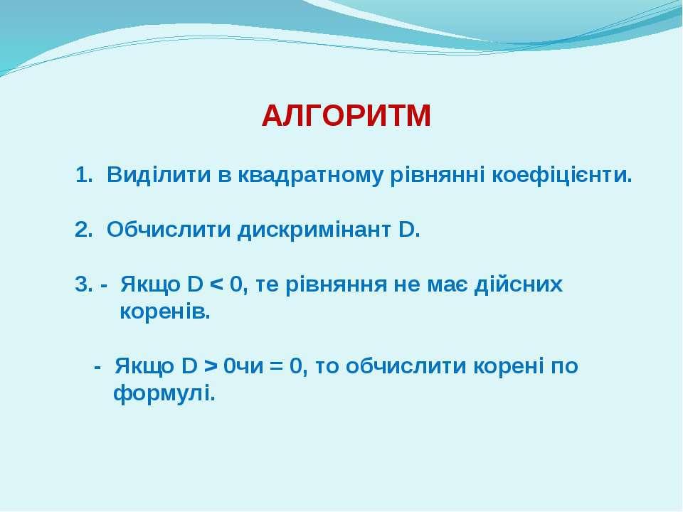 АЛГОРИТМ 1. Виділити в квадратному рівнянні коефіцієнти. 2. Обчислити дискрим...