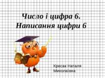 Число і цифра 6. Написання цифри 6 Кресак Наталя Миколаївна