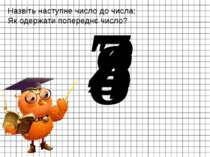 Назвіть наступне число до числа: Як одержати попереднє число? 7 3 8 4