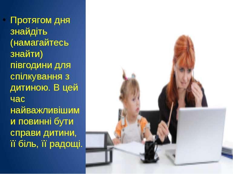 Протягом дня знайдіть (намагайтесь знайти) півгодини для спілкування з дитино...