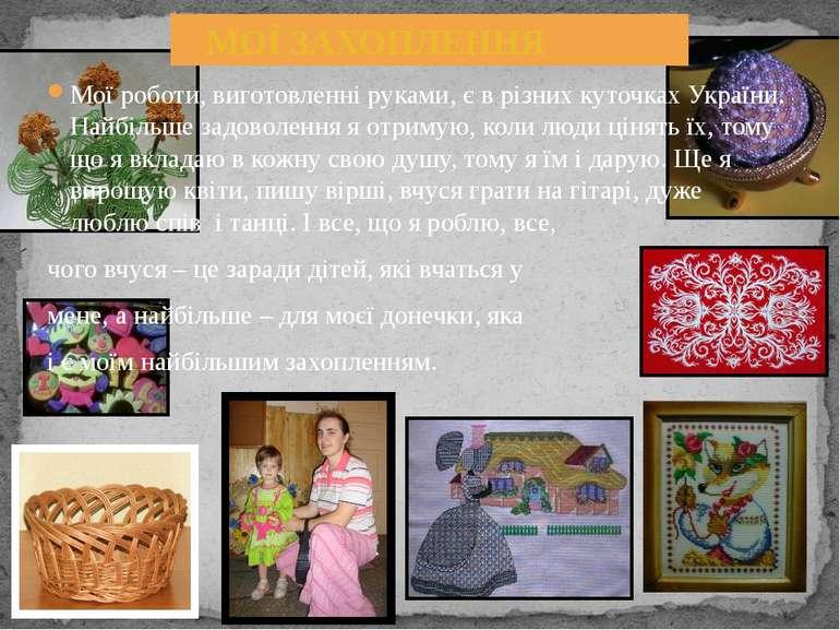 Мої роботи, виготовленні руками, є в різних куточках України. Найбільше задов...