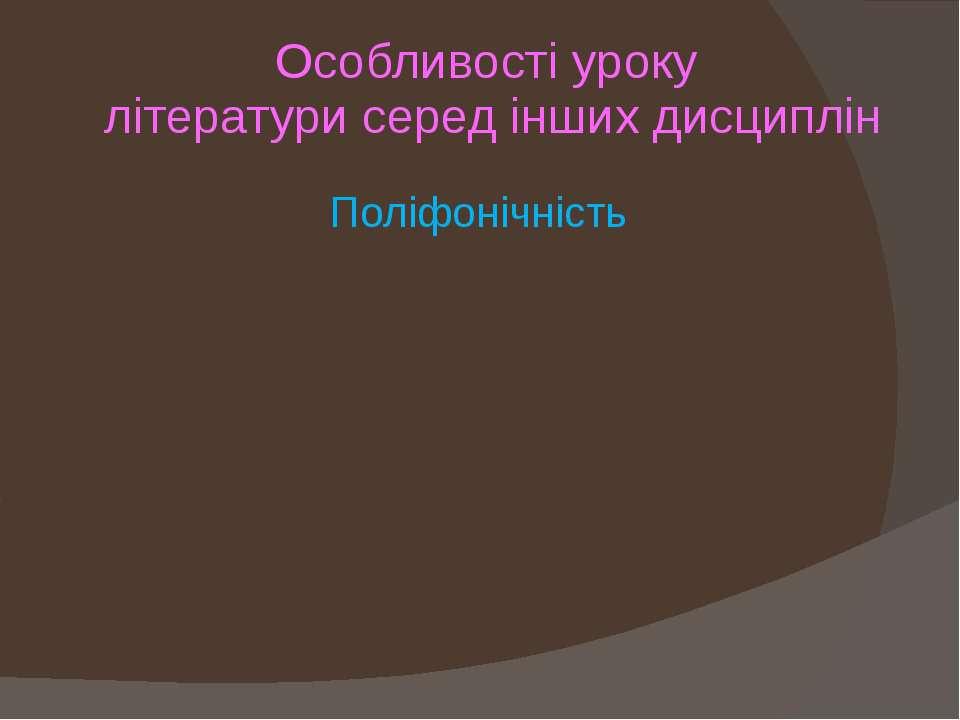 Особливості уроку літератури серед інших дисциплін Поліфонічність