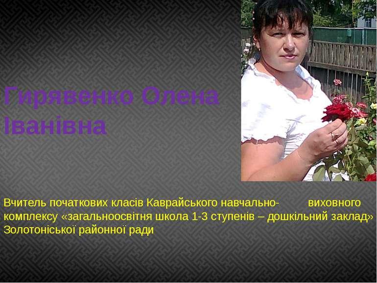 Гирявенко Олена Іванівна Вчитель початкових класів Каврайського навчально- ви...