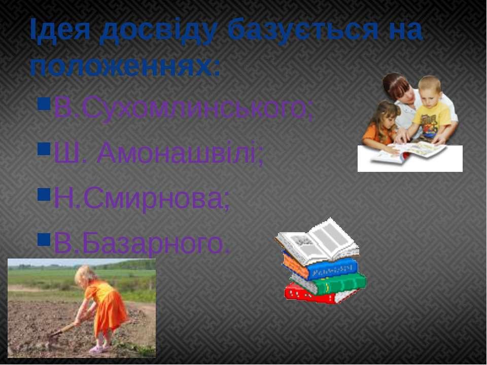 Ідея досвіду базується на положеннях: В.Сухомлинського; Ш. Амонашвілі; Н.Смир...