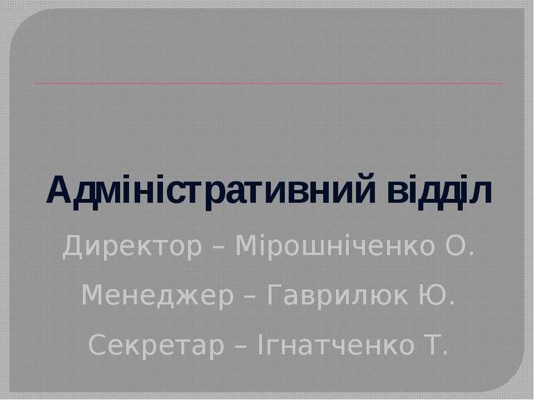 Адміністративний відділ Директор – Мірошніченко О. Менеджер – Гаврилюк Ю. Сек...