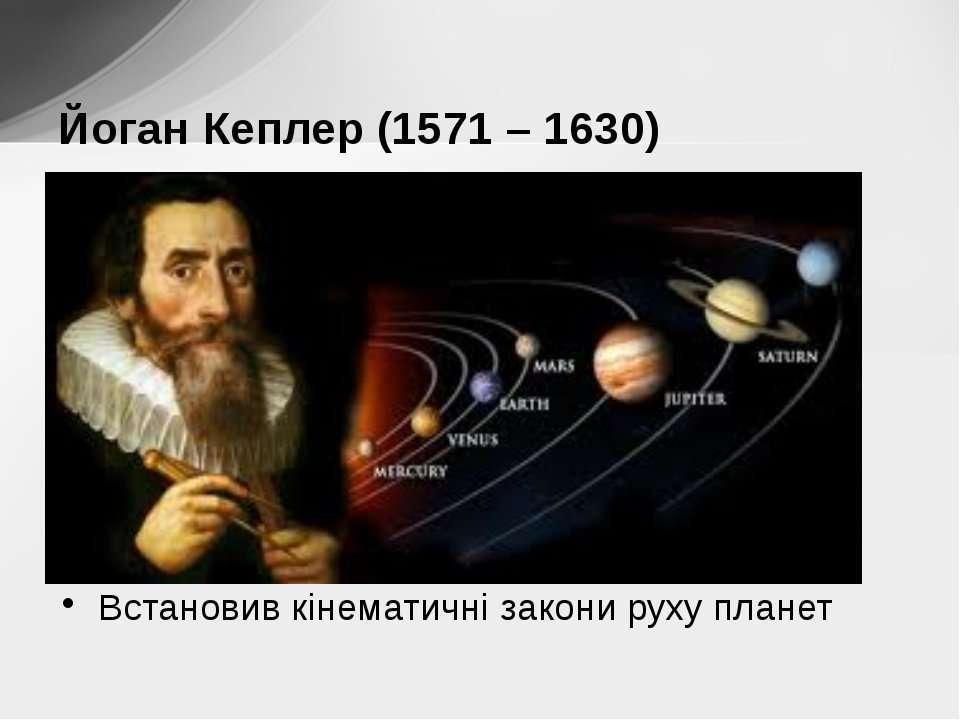 Встановив кінематичні закони руху планет Йоган Кеплер (1571 – 1630)