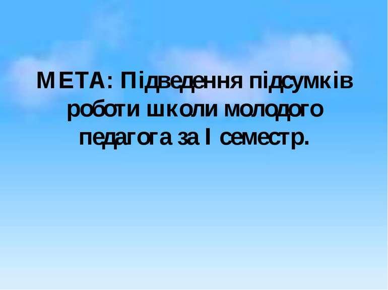 МЕТА: Підведення підсумків роботи школи молодого педагога за І семестр.