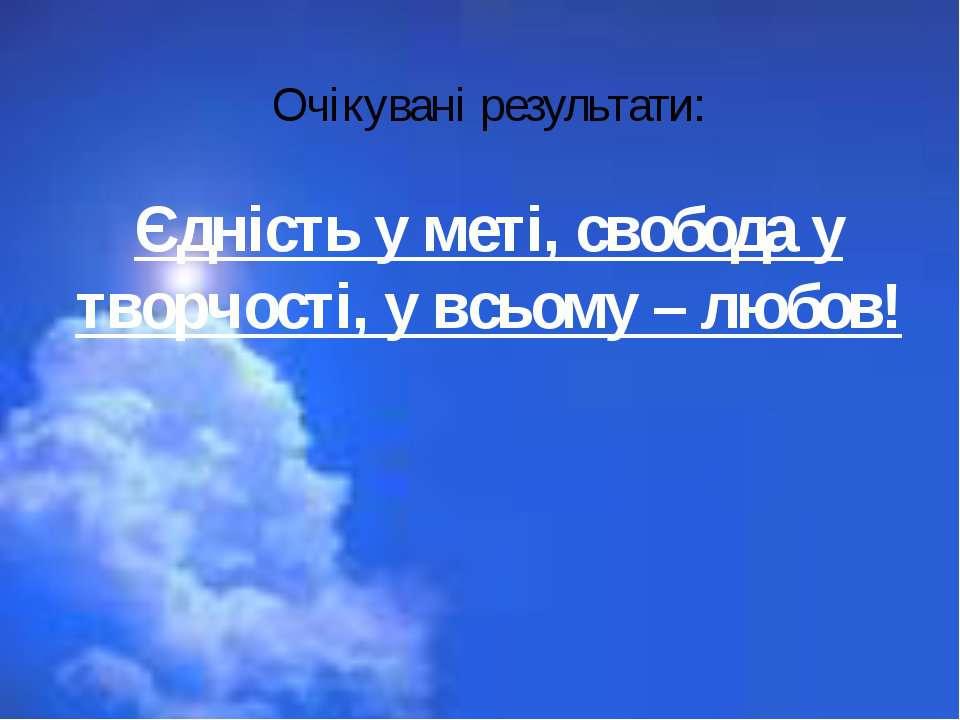 Очікувані результати: Єдність у меті, свобода у творчості, у всьому – любов!