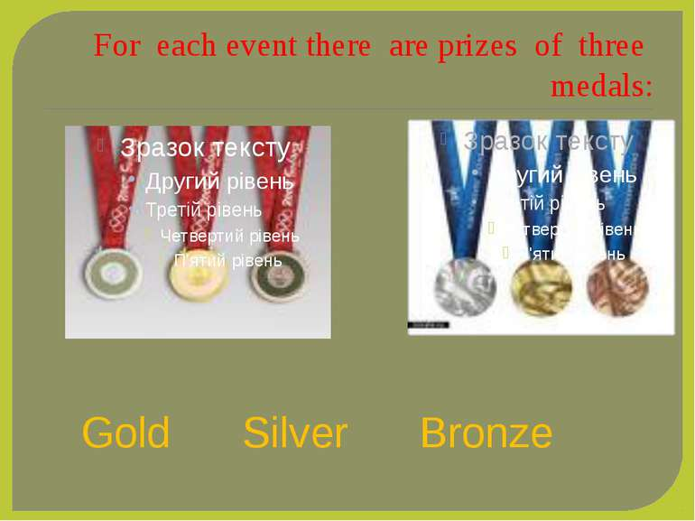 For each event there are prizes of three medals: Gold Silver Bronze