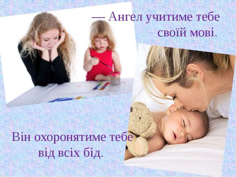 — Ангел учитиме тебе своїй мові. Він охоронятиме тебе від всіх бід.