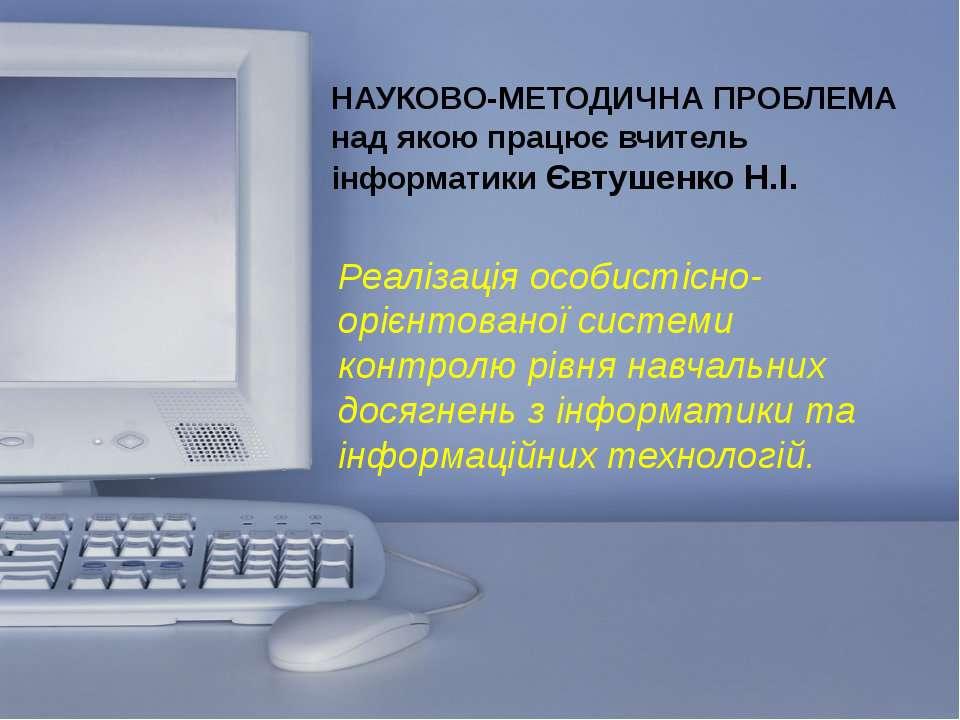 НАУКОВО-МЕТОДИЧНА ПРОБЛЕМА над якою працює вчитель інформатики Євтушенко Н.І....