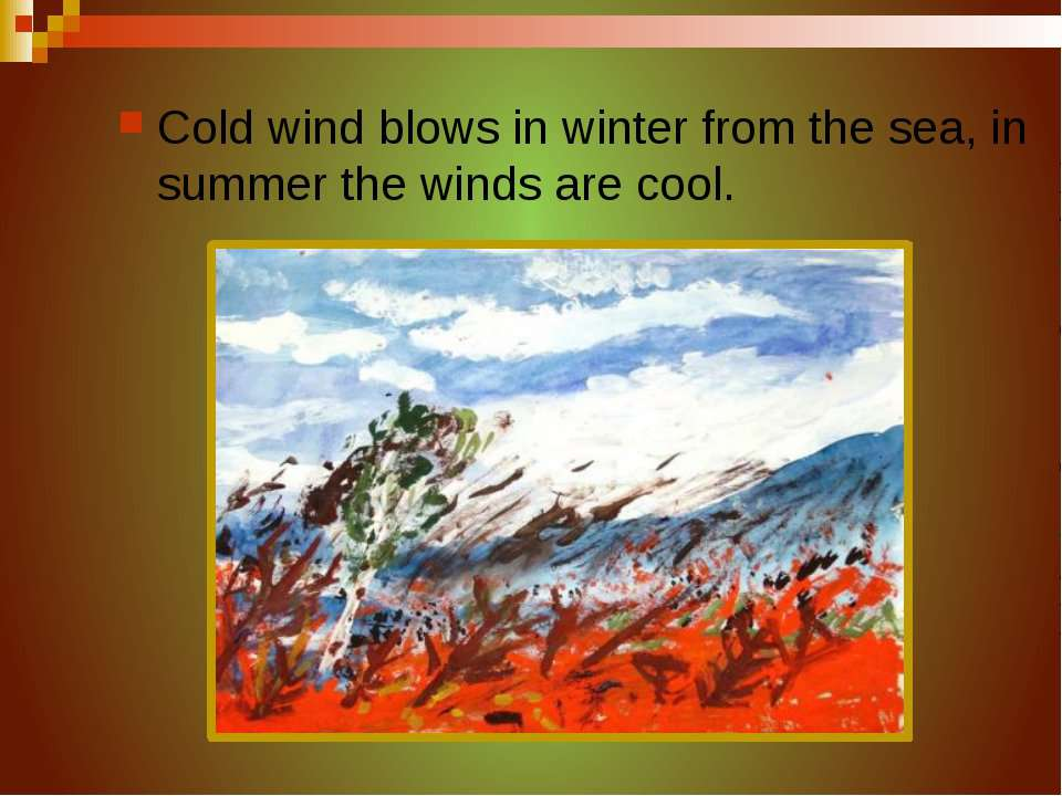 Cold wind blows in winter from the sea, in summer the winds are cool.