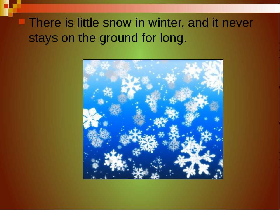 There is little snow in winter, and it never stays on the ground for long.
