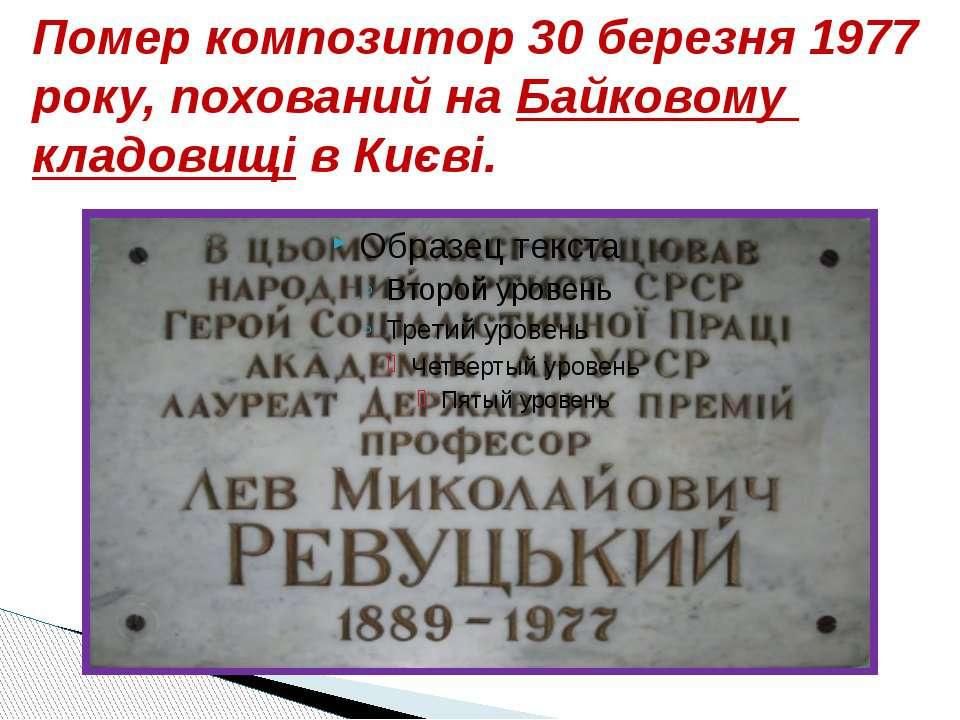 Помер композитор 30 березня 1977 року, похований на Байковому кладовищі в Києві.