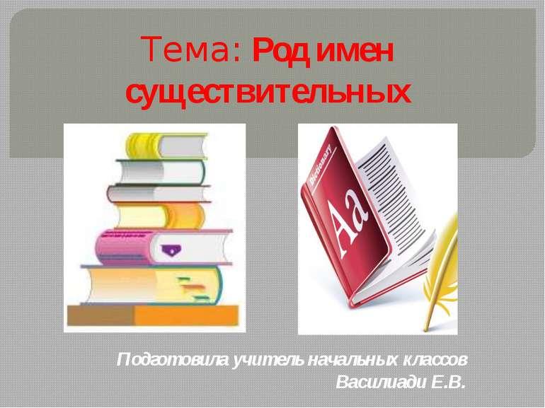 Тема: Род имен существительных Подготовила учитель начальных классов Василиад...