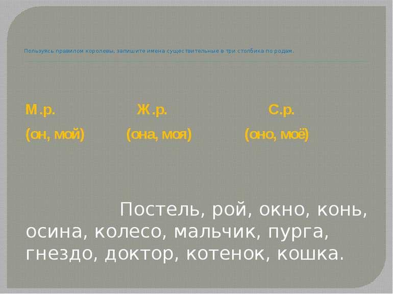 Пользуясь правилом королевы, запишите имена существительные в три столбика по...