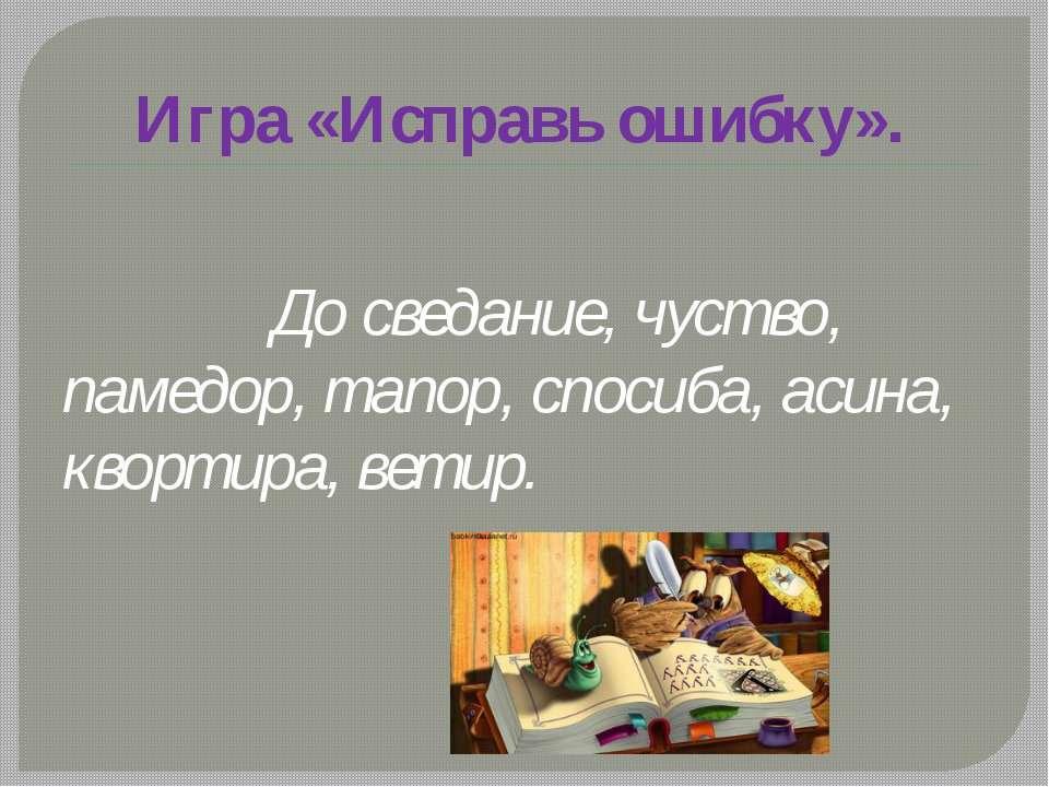 Игра «Исправь ошибку». До сведание, чуство, памедор, тапор, спосиба, асина, к...