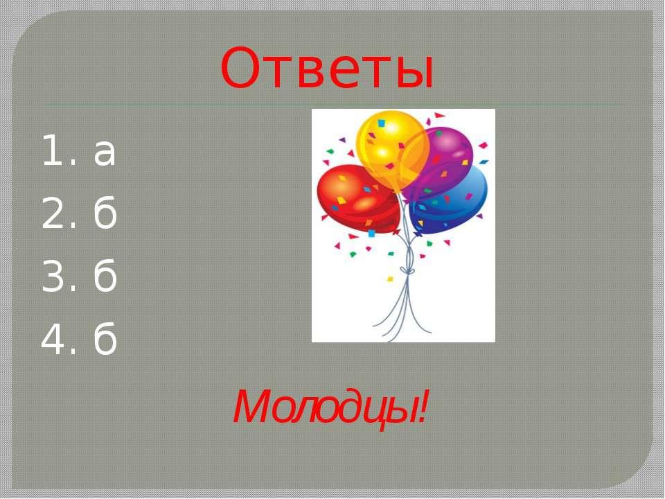 Ответы 1. а 2. б 3. б 4. б Молодцы!