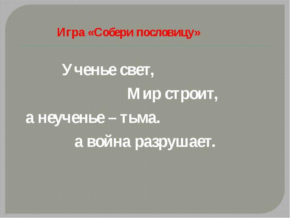 Игра «Собери пословицу»  Ученье свет, Мир строит, а неученье – тьма. а война...