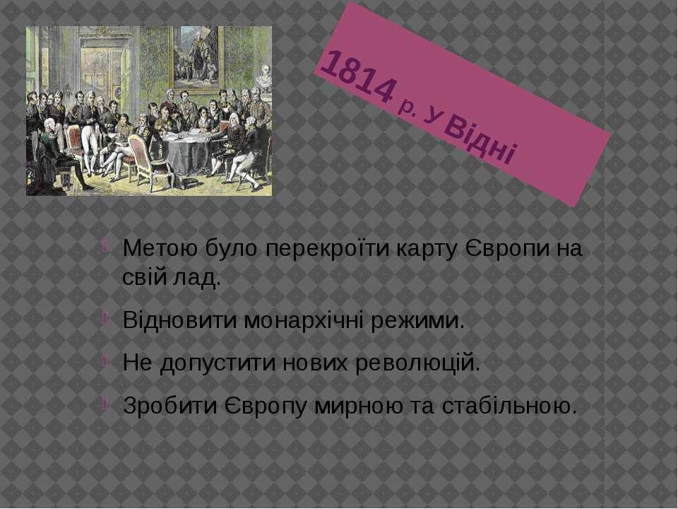 1814 р. У Відні Метою було перекроїти карту Європи на свій лад. Відновити мон...