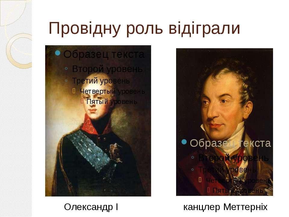 Провідну роль відіграли Олександр I канцлер Меттерніх
