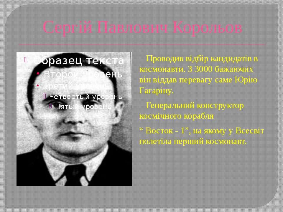 Сергій Павлович Корольов Проводив відбір кандидатів в космонавти. З 3000 бажа...