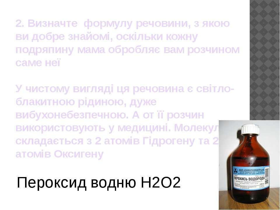 2. Визначте формулу речовини, з якою ви добре знайомі, оскільки кожну подряпи...