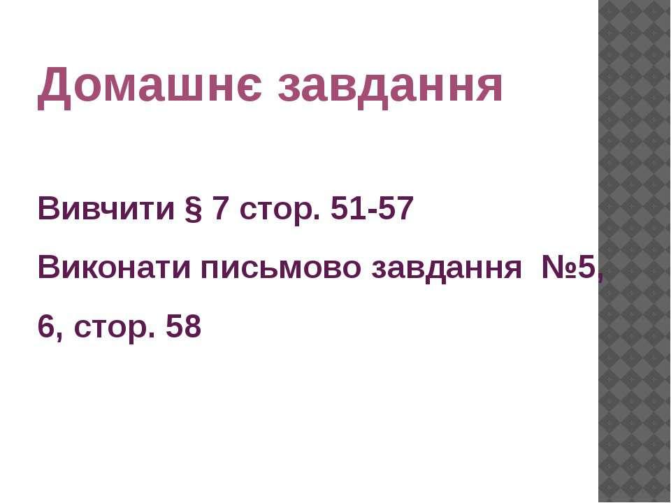 Домашнє завдання Вивчити § 7 стор. 51-57 Виконати письмово завдання №5, 6, ст...