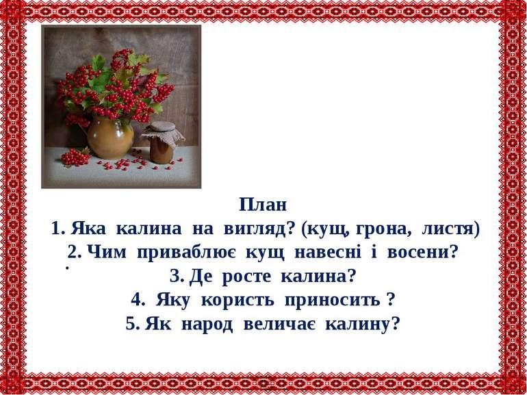 План 1. Яка калина на вигляд? (кущ, грона, листя) 2. Чим приваблює кущ навесн...
