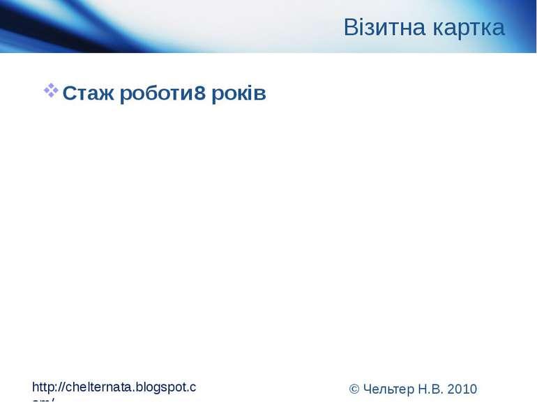 Візитна картка Стаж роботи 8 років http://chelternata.blogspot.com/ © Чельтер...