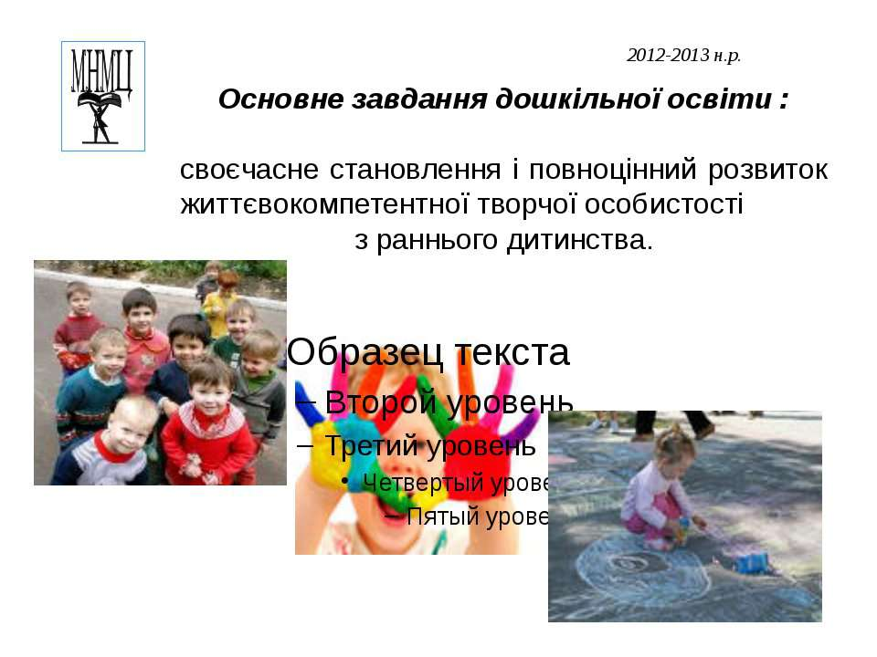 2012-2013 н.р. Основне завдання дошкільної освіти : своєчасне становлення і п...