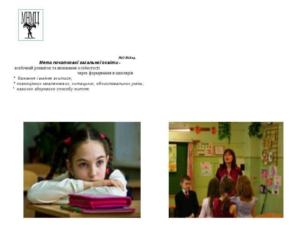 2012-2013 н.р. Мета початкової загальної освіти - всебічний розвиток та вихов...