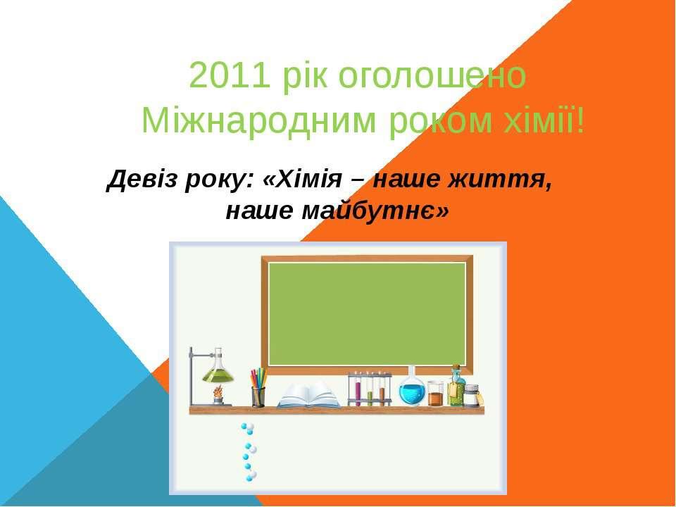 2011 рік оголошено Міжнародним роком хімії! Девіз року: «Хімія – наше життя, ...