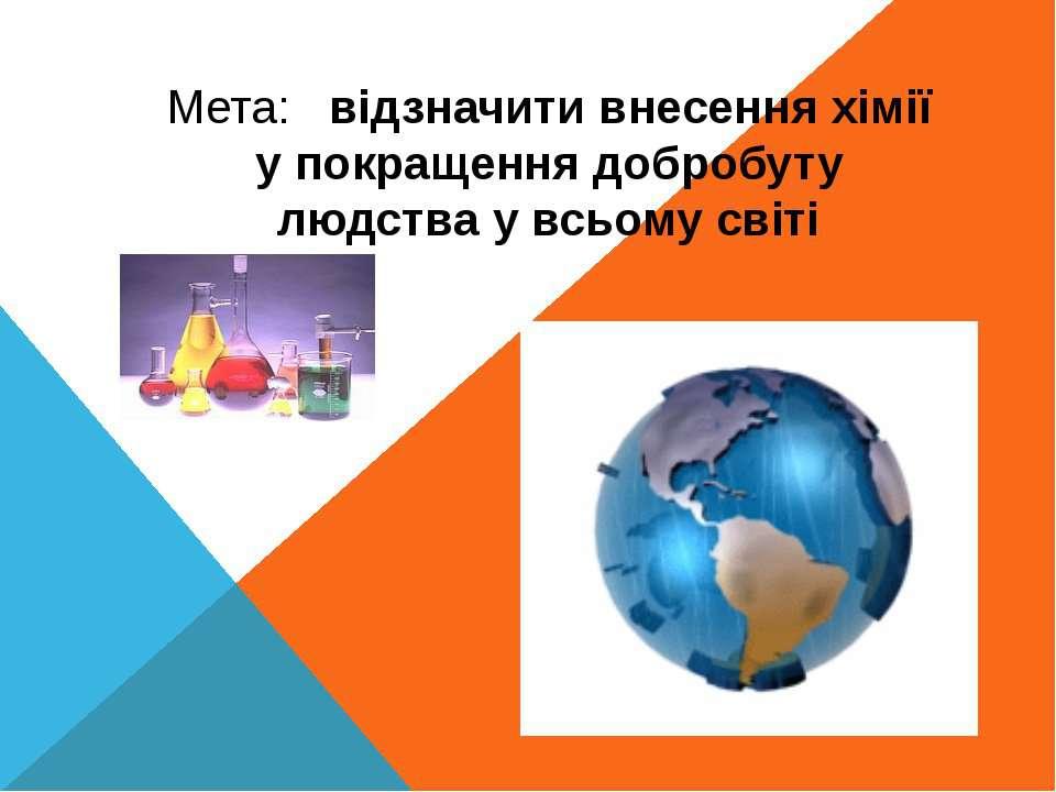 Мета: відзначити внесення хімії у покращення добробуту людства у всьому світі