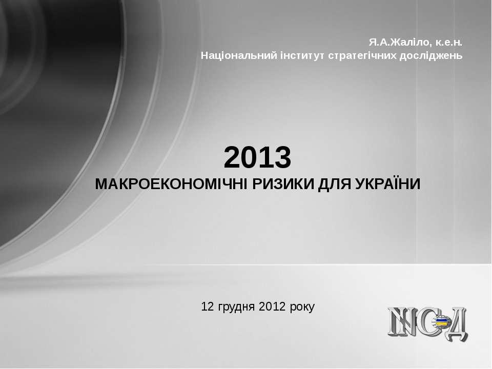 2013 МАКРОЕКОНОМІЧНІ РИЗИКИ ДЛЯ УКРАЇНИ 12 грудня 2012 року Я.А.Жаліло, к.е.н...