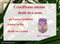 death on a cross return to life an Easter tradition Crucifixion means WELL DONE!