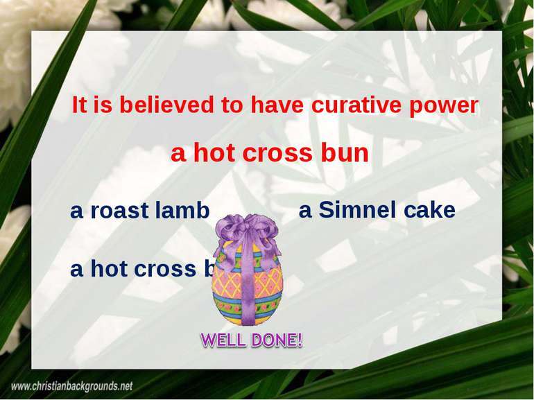 It is believed to have curative power a roast lamb a Simnel cake a hot cross ...